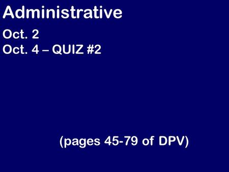 Administrative Oct. 2 Oct. 4 – QUIZ #2 (pages 45-79 of DPV)