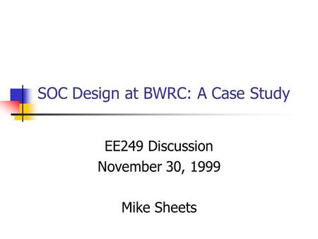 SOC Design at BWRC: A Case Study EE249 Discussion November 30, 1999 Mike Sheets.