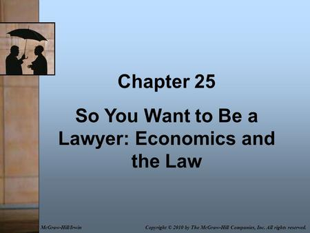 Chapter 25 So You Want to Be a Lawyer: Economics and the Law Copyright © 2010 by The McGraw-Hill Companies, Inc. All rights reserved.McGraw-Hill/Irwin.