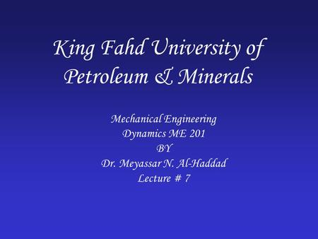 King Fahd University of Petroleum & Minerals Mechanical Engineering Dynamics ME 201 BY Dr. Meyassar N. Al-Haddad Lecture # 7.