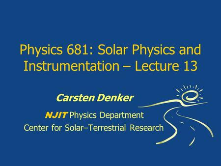 Physics 681: Solar Physics and Instrumentation – Lecture 13 Carsten Denker NJIT Physics Department Center for Solar–Terrestrial Research.