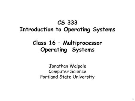 1 CS 333 Introduction to Operating Systems Class 16 – Multiprocessor Operating Systems Jonathan Walpole Computer Science Portland State University.