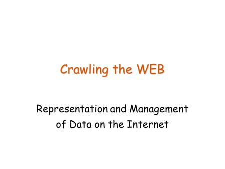Crawling the WEB Representation and Management of Data on the Internet.