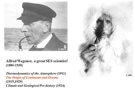 Alfred Wegener, a great SES scientist! (1880-1930) Thermodynamics of the Atmosphere (1911) The Origin of Continents and Oceans (1915,1929) Climate and.