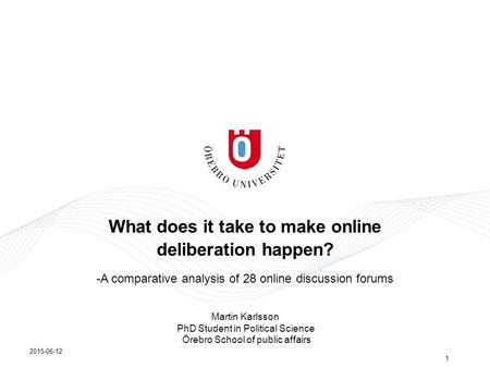 What does it take to make online deliberation happen? -A comparative analysis of 28 online discussion forums 2015-06-12 1 Martin Karlsson PhD Student in.