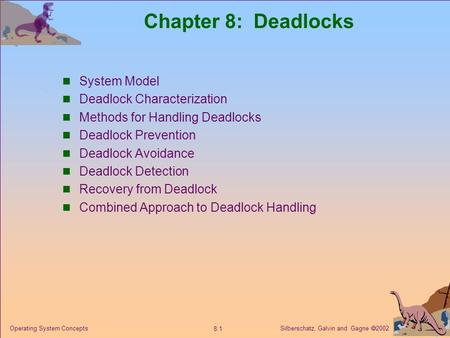 Silberschatz, Galvin and Gagne  2002 8.1 Operating System Concepts Chapter 8: Deadlocks System Model Deadlock Characterization Methods for Handling Deadlocks.