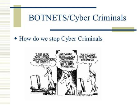 BOTNETS/Cyber Criminals  How do we stop Cyber Criminals.