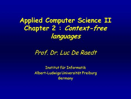Applied Computer Science II Chapter 2 : Context-free languages Prof. Dr. Luc De Raedt Institut für Informatik Albert-Ludwigs Universität Freiburg Germany.