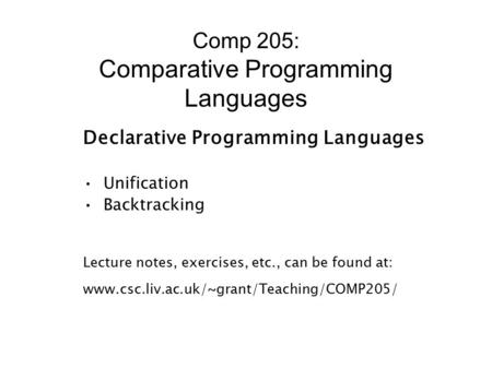 Comp 205: Comparative Programming Languages Declarative Programming Languages Unification Backtracking Lecture notes, exercises, etc., can be found at: