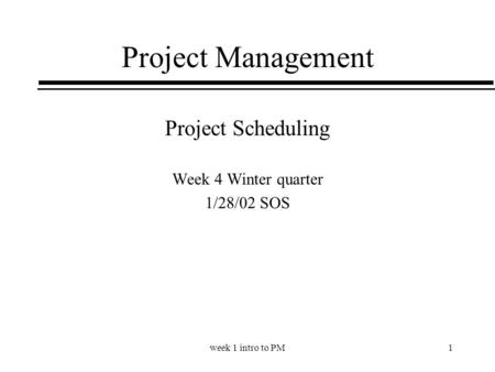Week 1 intro to PM1 Project Management Project Scheduling Week 4 Winter quarter 1/28/02 SOS.