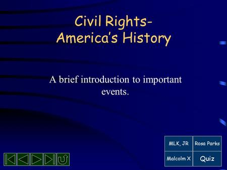 Civil Rights- America's History A brief introduction to important events. MLK, JRRosa Parks Malcolm X Quiz.