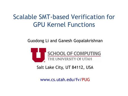 Scalable SMT-based Verification for GPU Kernel Functions Guodong Li and Ganesh Gopalakrishnan Salt Lake City, UT 84112, USA www.cs.utah.edu/fv/PUG.