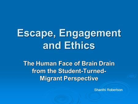 Escape, Engagement and Ethics The Human Face of Brain Drain from the Student-Turned- Migrant Perspective Shanthi Robertson.