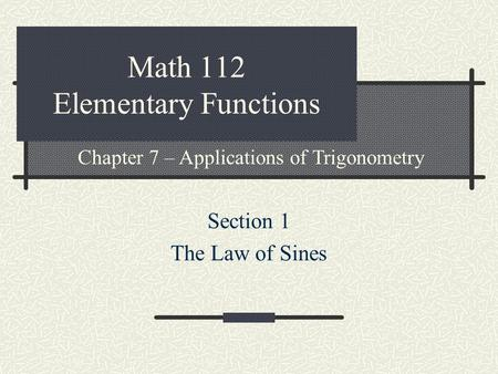 Math 112 Elementary Functions Section 1 The Law of Sines Chapter 7 – Applications of Trigonometry.
