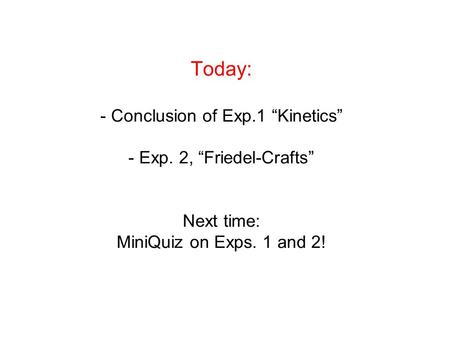 "Today: - Conclusion of Exp.1 ""Kinetics"" - Exp. 2, ""Friedel-Crafts"" Next time: MiniQuiz on Exps. 1 and 2!"