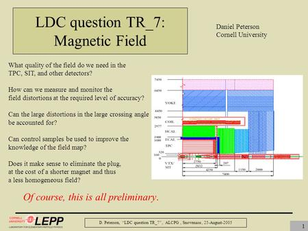 "D. Peterson, ""LDC question TR_7"", ALCPG, Snowmass, 25-August-2005 1 LDC question TR_7: Magnetic Field What quality of the field do we need in the TPC,"