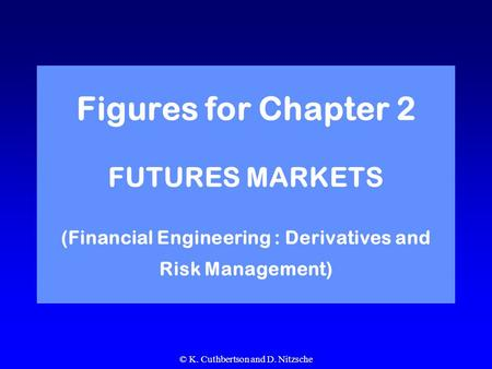 © K. Cuthbertson and D. Nitzsche Figures for Chapter 2 FUTURES MARKETS (Financial Engineering : Derivatives and Risk Management)