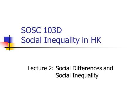 SOSC 103D Social Inequality in HK Lecture 2: Social Differences and Social Inequality.