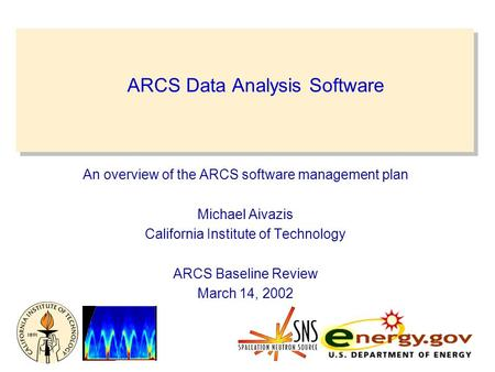 ARCS Data Analysis Software An overview of the ARCS software management plan Michael Aivazis California Institute of Technology ARCS Baseline Review March.