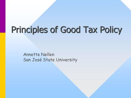 Principles of Good Tax Policy Annette Nellen San José State University.