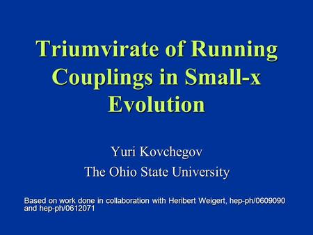 Triumvirate of Running Couplings in Small-x Evolution Yuri Kovchegov The Ohio State University Based on work done in collaboration with Heribert Weigert,