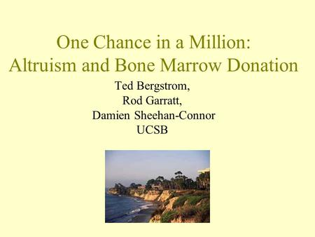 One Chance in a Million: Altruism and Bone Marrow Donation Ted Bergstrom, Rod Garratt, Damien Sheehan-Connor UCSB.