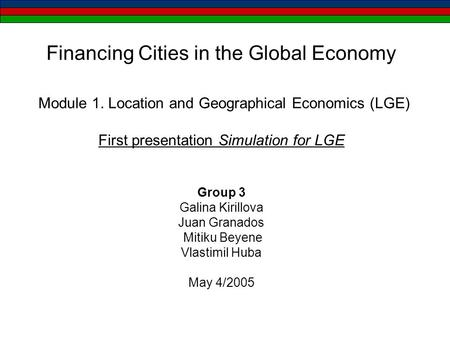 Financing Cities in the Global Economy Module 1. Location and Geographical Economics (LGE) First presentation Simulation for LGE Group 3 Galina Kirillova.