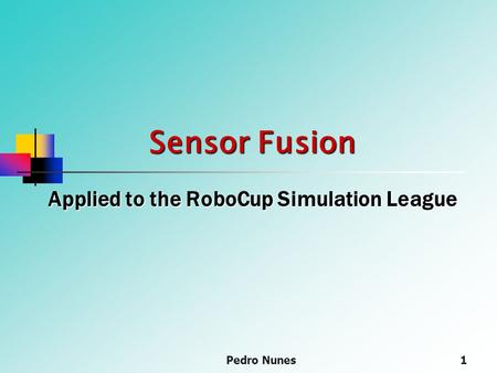 Pedro Nunes1 Sensor Fusion Applied to the RoboCup Simulation League.