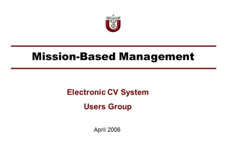 Mission-Based Management April 2006 Electronic CV System Users Group.