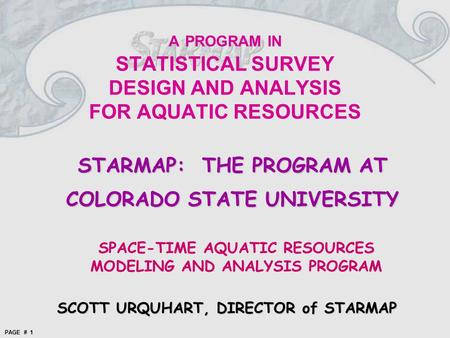 PAGE # 1 A PROGRAM IN STATISTICAL SURVEY DESIGN AND ANALYSIS FOR AQUATIC RESOURCES STARMAP: THE PROGRAM AT COLORADO STATE UNIVERSITY SPACE-TIME AQUATIC.