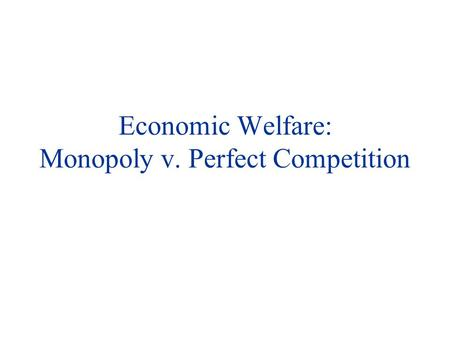 Economic Welfare: Monopoly v. Perfect Competition