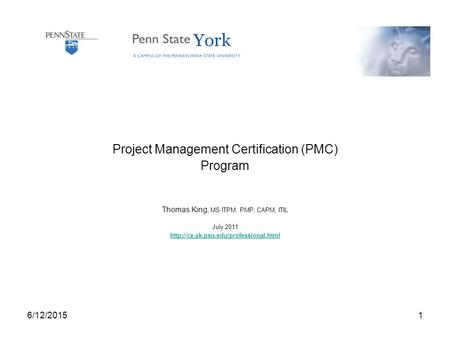 6/12/20151 Project Management Certification (PMC) Program Thomas King, MS ITPM, PMP, CAPM, ITIL July 2011