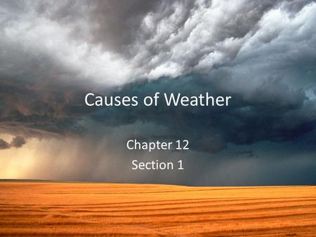 Causes of Weather Chapter 12 Section 1. Meteorology Study of atmospheric phenomenon Meteor – Anything high in the sky Rain droplets Clouds Rainbows snowflakes.