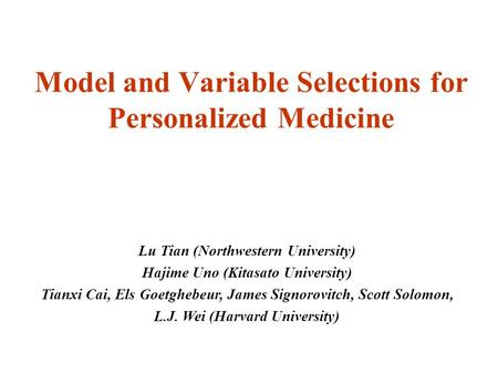 Model and Variable Selections for Personalized Medicine Lu Tian (Northwestern University) Hajime Uno (Kitasato University) Tianxi Cai, Els Goetghebeur,