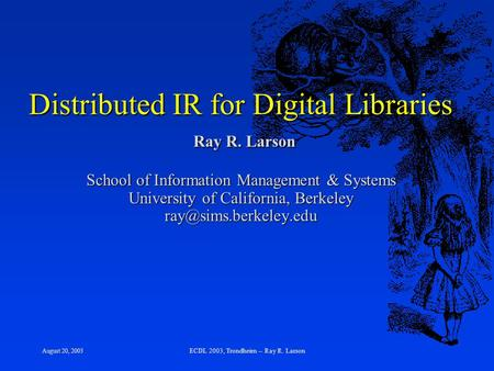 August 20, 2003 ECDL 2003, Trondheim -- Ray R. Larson Distributed IR for Digital Libraries Ray R. Larson School of Information Management & Systems University.