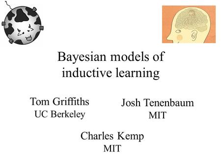 Bayesian models of inductive learning Tom Griffiths UC Berkeley Josh Tenenbaum MIT Charles Kemp MIT.
