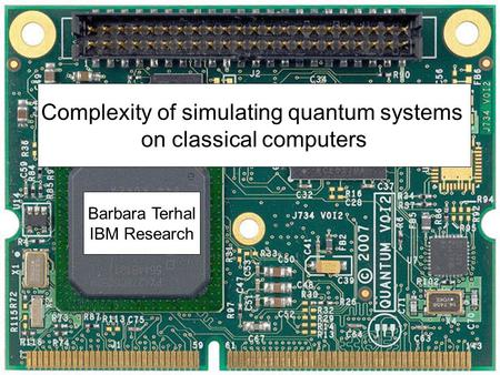 Complexity of simulating quantum systems on classical computers Barbara Terhal IBM Research.
