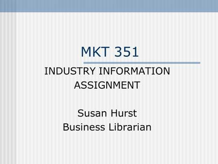 MKT 351 INDUSTRY INFORMATION ASSIGNMENT Susan Hurst Business Librarian.