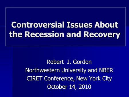 Robert J. Gordon Northwestern University and NBER CIRET Conference, New York City October 14, 2010 Controversial Issues About the Recession and Recovery.