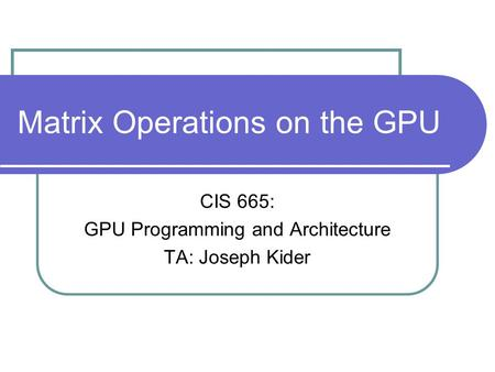 Matrix Operations on the GPU CIS 665: GPU Programming and Architecture TA: Joseph Kider.