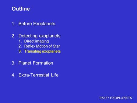 PX437 EXOPLANETS Outline 1.Before Exoplanets 2.Detecting exoplanets 1.Direct imaging 2.Reflex Motion of Star 3.Transiting exoplanets 3.Planet Formation.