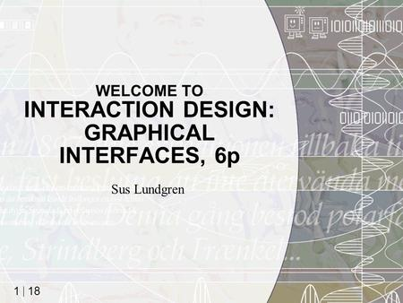 18 1 WELCOME TO INTERACTION DESIGN: GRAPHICAL INTERFACES, 6p Sus Lundgren.
