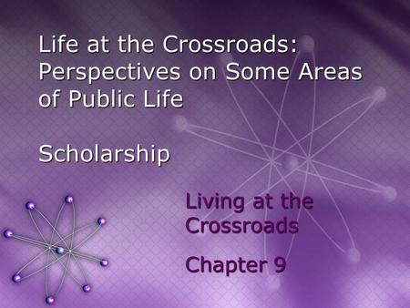 Life at the Crossroads: Perspectives on Some Areas of Public Life Scholarship Living at the Crossroads Chapter 9.