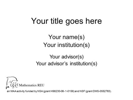 Your title goes here Your name(s) Your institution(s) an MAA activity funded by NSA (grant H98230-06- 1-0156) and NSF (grant DMS-0552763). Your advisor(s)