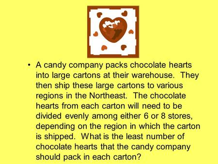 A candy company packs chocolate hearts into large cartons at their warehouse. They then ship these large cartons to various regions in the Northeast. The.