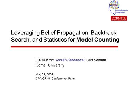 Leveraging Belief Propagation, Backtrack Search, and Statistics for Model Counting Lukas Kroc, Ashish Sabharwal, Bart Selman Cornell University May 23,