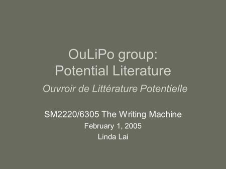 OuLiPo group: Potential Literature Ouvroir de Littérature Potentielle SM2220/6305 The Writing Machine February 1, 2005 Linda Lai.