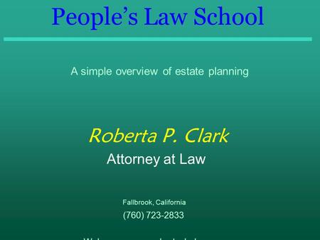 People's Law School A simple overview of estate planning Roberta P. Clark Attorney at Law Fallbrook, California (760) 723-2833 Web page: www.robertaclark.com.