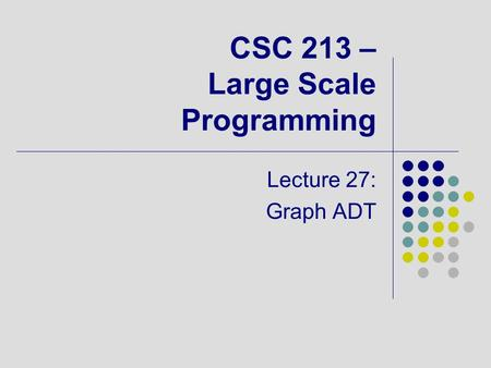 CSC 213 – Large Scale Programming Lecture 27: Graph ADT.