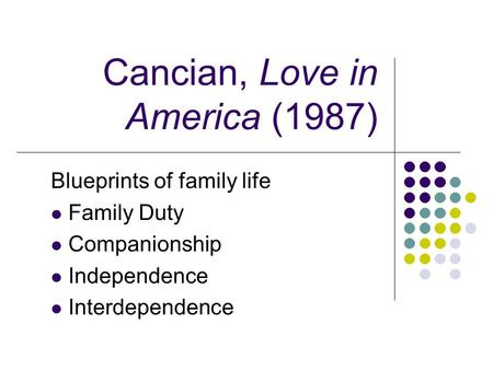 Cancian, Love in America (1987) Blueprints of family life Family Duty Companionship Independence Interdependence.